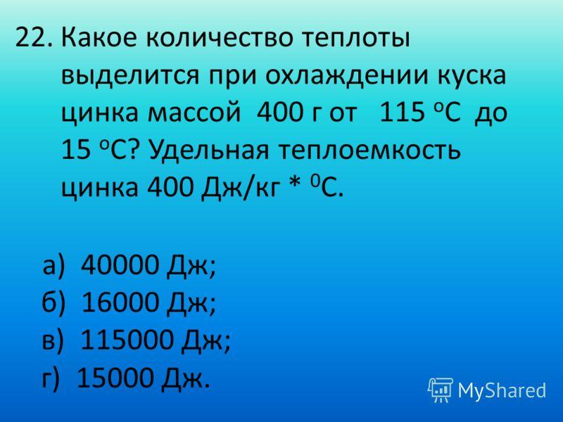 22.Какое количество теплоты выделится при охлаждении куска цинка массой 400 г от 115 о С до 15 о С? Удельная теплоемкость цинка 400 Дж/кг * 0 С. а) 40000 Дж; б) 16000 Дж; в) 115000 Дж; г) 15000 Дж.