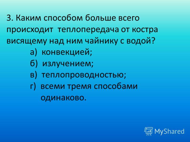 3. Каким способом больше всего происходит теплопередача от костра висящему над ним чайнику с водой? а) конвекцией; б) излучением; в) теплопроводностью; г) всеми тремя способами одинаково.