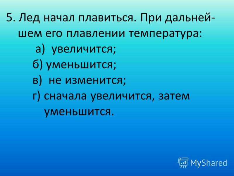 5. Лед начал плавиться. При дальней- шем его плавлении температура: а) увеличится; б) уменьшится; в) не изменится; г) сначала увеличится, затем уменьшится.