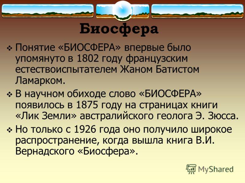 Биосфера Понятие «БИОСФЕРА» впервые было упомянуто в 1802 году французским естествоиспытателем Жаном Батистом Ламарком. В научном обиходе слово «БИОСФЕРА» появилось в 1875 году на страницах книги «Лик Земли» австралийского геолога Э. Зюсса. Но только
