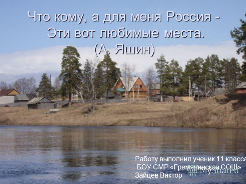Что кому, а для меня Россия - Эти вот любимые места. (А. Яшин) Работу выполнил ученик 11 класса БОУ СМР «Гремячинская СОШ» Зайцев Виктор