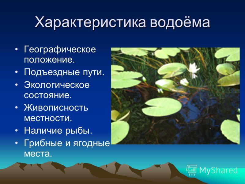 Характеристика водоёма Географическое положение. Подъездные пути. Экологическое состояние. Живописность местности. Наличие рыбы. Грибные и ягодные места.