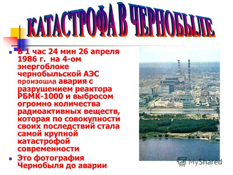 В 1 час 24 мин 26 апреля 1986 г. на 4-ом энергоблоке чернобыльской АЭС произошла авария с разрушением реактора РБМК-1000 и выбросом огромно количества радиоактивных веществ, которая по совокупности своих последствий стала самой крупной катастрофой со