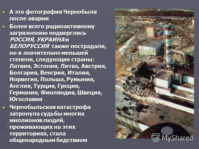 А это фотография Чернобыля после аварии А это фотография Чернобыля после аварии Более всего радиоактивному загрязнению подверглись РОССИЯ, УКРАИНА и БЕЛОРУССИЯ также пострадали, но в значительно меньшей степени, следующие страны: Латвия, Эстония, Лит