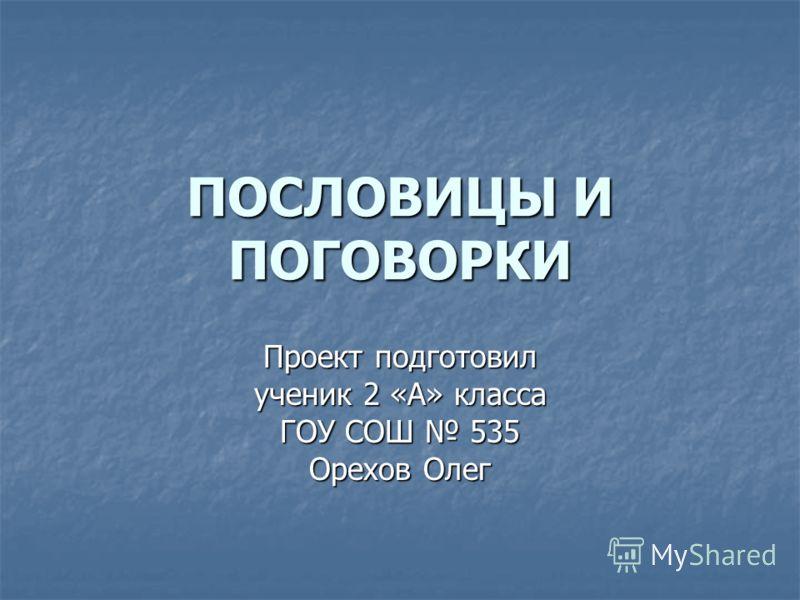 ПОСЛОВИЦЫ И ПОГОВОРКИ Проект подготовил ученик 2 «А» класса ГОУ СОШ 535 Орехов Олег