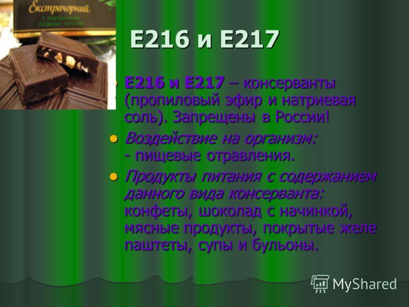 Е216 и Е217 Е216 и Е217 – консерванты (пропиловый эфир и натриевая соль). Запрещены в России! Е216 и Е217 – консерванты (пропиловый эфир и натриевая соль). Запрещены в России! Воздействие на организм: - пищевые отравления. Воздействие на организм: -