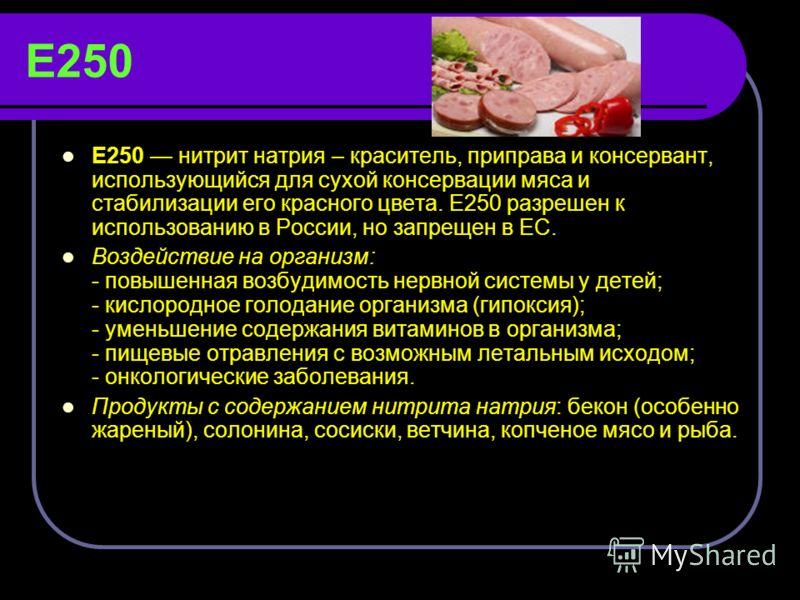 Е250 Е250 нитрит натрия – краситель, приправа и консервант, использующийся для сухой консервации мяса и стабилизации его красного цвета. Е250 разрешен к использованию в России, но запрещен в ЕС. Воздействие на организм: - повышенная возбудимость нерв