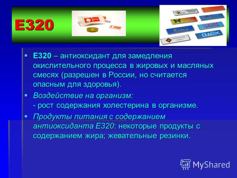 Е320 Е320 – антиоксидант для замедления окислительного процесса в жировых и масляных смесях (разрешен в России, но считается опасным для здоровья). Е320 – антиоксидант для замедления окислительного процесса в жировых и масляных смесях (разрешен в Рос