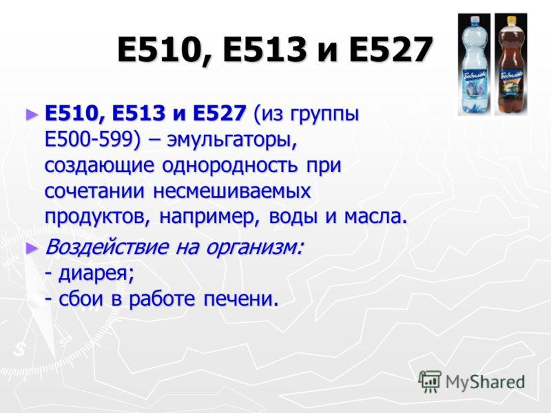 Е510, Е513 и Е527 Е510, Е513 и Е527 (из группы Е500-599) – эмульгаторы, создающие однородность при сочетании несмешиваемых продуктов, например, воды и масла. Е510, Е513 и Е527 (из группы Е500-599) – эмульгаторы, создающие однородность при сочетании н