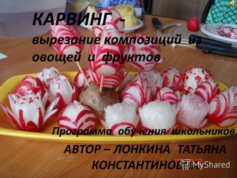 КАРВИНГ - вырезание композиций из овощей и фруктов Программа обучения школьников. АВТОР – ЛОНКИНА ТАТЬЯНА КОНСТАНТИНОВНА