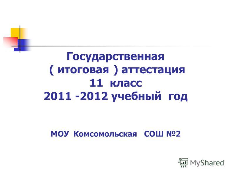 Государственная ( итоговая ) аттестация 11 класс 2011 -2012 учебный год МОУ Комсомольская СОШ 2