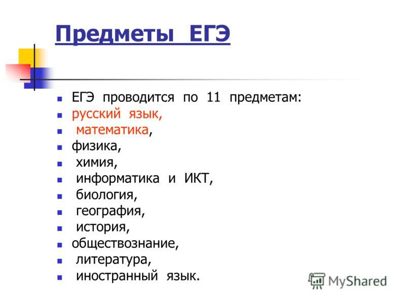 Предметы ЕГЭ ЕГЭ проводится по 11 предметам: русский язык, математика, физика, химия, информатика и ИКТ, биология, география, история, обществознание, литература, иностранный язык.