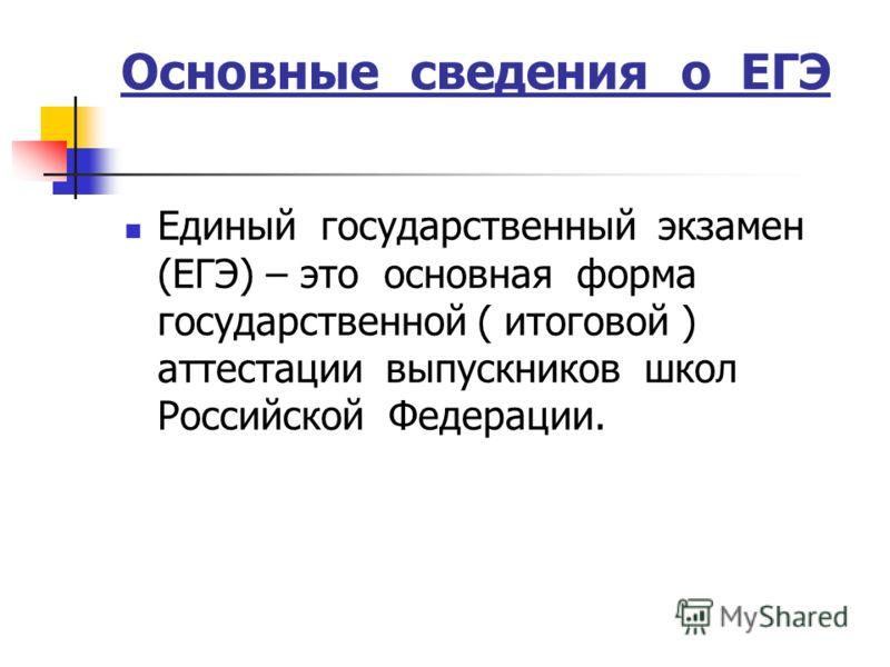 Основные сведения о ЕГЭ Единый государственный экзамен (ЕГЭ) – это основная форма государственной ( итоговой ) аттестации выпускников школ Российской Федерации.