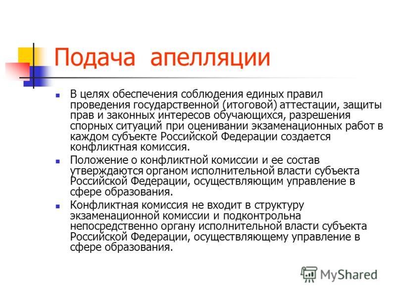 Подача апелляции В целях обеспечения соблюдения единых правил проведения государственной (итоговой) аттестации, защиты прав и законных интересов обучающихся, разрешения спорных ситуаций при оценивании экзаменационных работ в каждом субъекте Российско