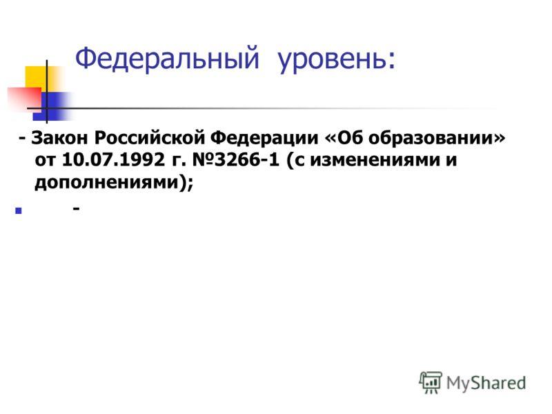 Федеральный уровень: - Закон Российской Федерации «Об образовании» от 10.07.1992 г. 3266-1 (с изменениями и дополнениями); -