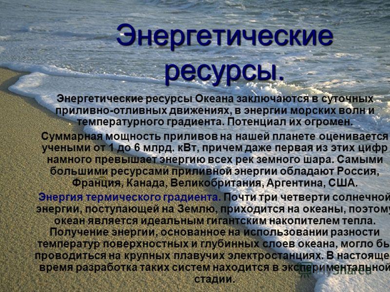 Энергетические ресурсы. Энергетические ресурсы Океана заключаются в суточных приливно-отливных движениях, в энергии морских волн и температурного градиента. Потенциал их огромен. Суммарная мощность приливов на нашей планете оценивается учеными от 1 д