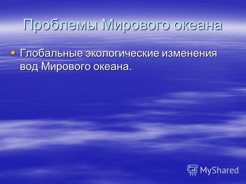 Проблемы Мирового океана Глобальные экологические изменения вод Мирового океана. Глобальные экологические изменения вод Мирового океана.