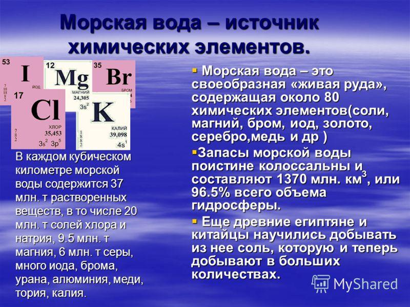 Морская вода – источник химических элементов. Морская вода – это своеобразная «живая руда», содержащая около 80 химических элементов(соли, магний, бром, иод, золото, серебро,медь и др ) Морская вода – это своеобразная «живая руда», содержащая около 8