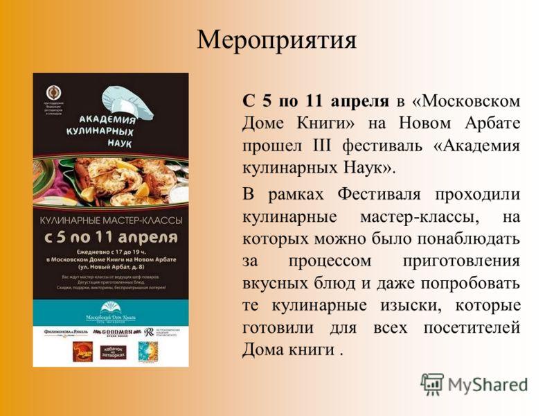 Мероприятия С 5 по 11 апреля в «Московском Доме Книги» на Новом Арбате прошел III фестиваль «Академия кулинарных Наук». В рамках Фестиваля проходили кулинарные мастер-классы, на которых можно было понаблюдать за процессом приготовления вкусных блюд и
