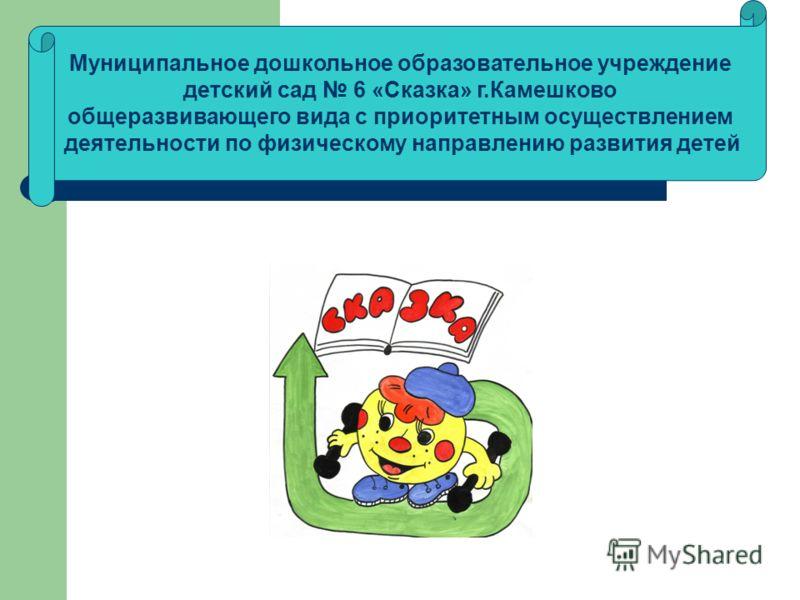 Муниципальное дошкольное образовательное учреждение детский сад 6 «Сказка» г.Камешково общеразвивающего вида с приоритетным осуществлением деятельности по физическому направлению развития детей