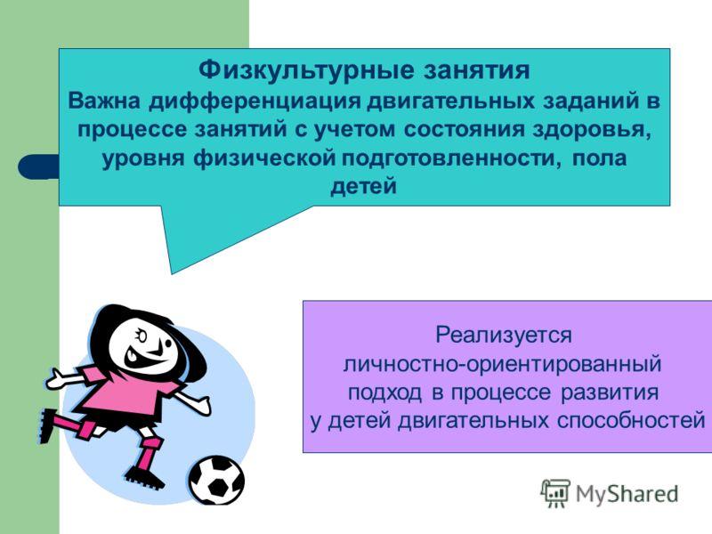 Физкультурные занятия Важна дифференциация двигательных заданий в процессе занятий с учетом состояния здоровья, уровня физической подготовленности, пола детей Реализуется личностно-ориентированный подход в процессе развития у детей двигательных спосо