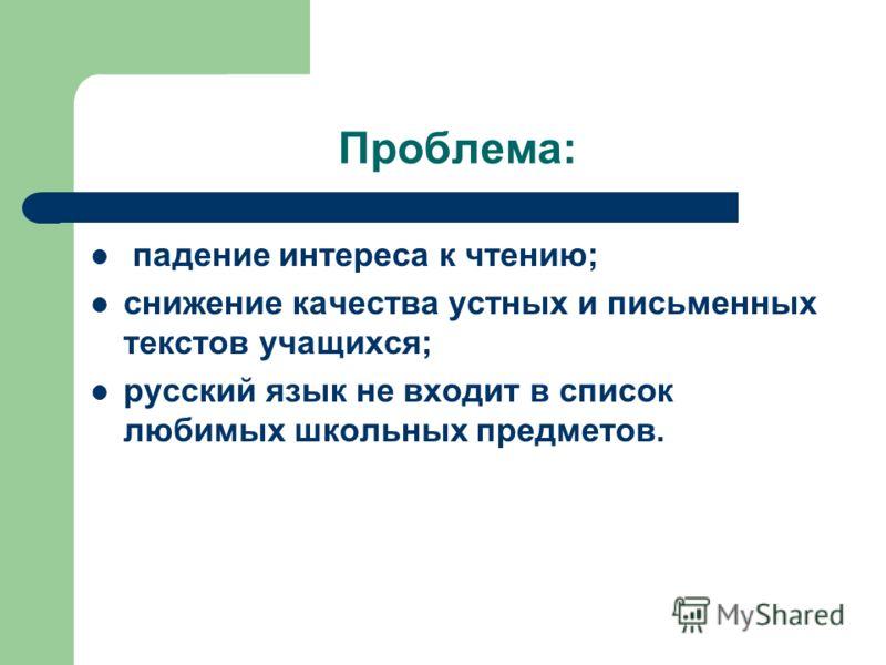 Проблема: падение интереса к чтению; снижение качества устных и письменных текстов учащихся; русский язык не входит в список любимых школьных предметов.
