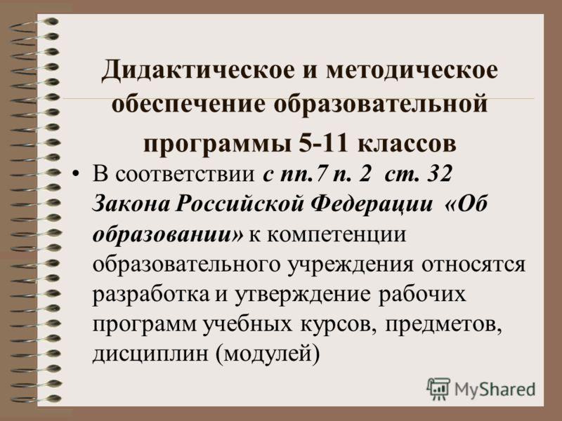 Дидактическое и методическое обеспечение образовательной программы 5-11 классов В соответствии с пп.7 п. 2 ст. 32 Закона Российской Федерации «Об образовании» к компетенции образовательного учреждения относятся разработка и утверждение рабочих програ