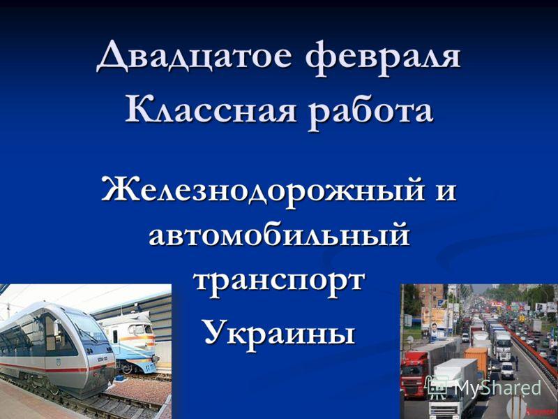 Двадцатое февраля Классная работа Железнодорожный и автомобильный транспорт Украины