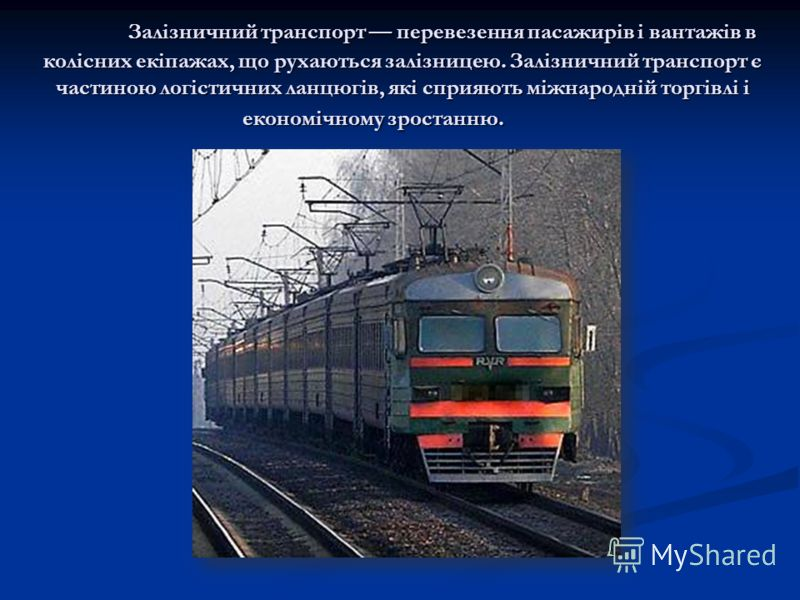 Залізничний транспорт перевезення пасажирів і вантажів в колісних екіпажах, що рухаються залізницею. Залізничний транспорт є частиною логістичних ланцюгів, які сприяють міжнародній торгівлі і економічному зростанню.