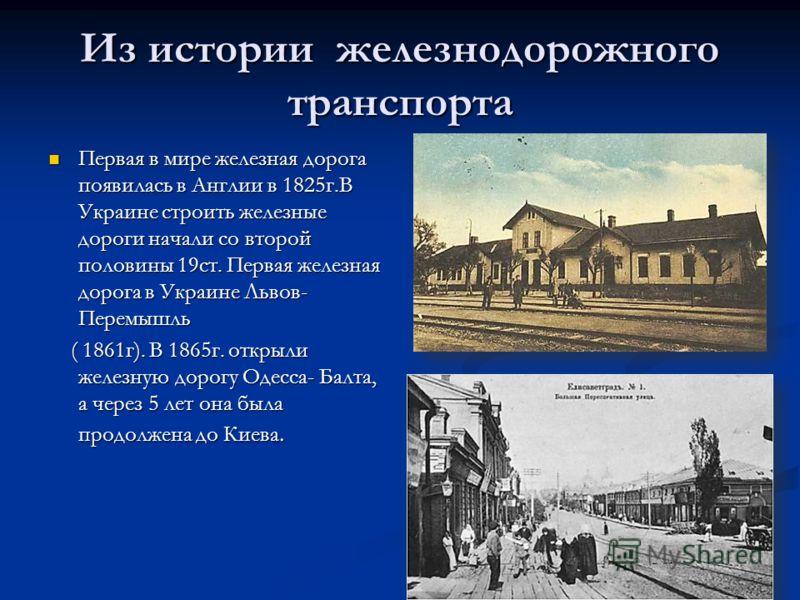 Из истории железнодорожного транспорта Первая в мире железная дорога появилась в Англии в 1825г.В Украине строить железные дороги начали со второй половины 19ст. Первая железная дорога в Украине Львов- Перемышль Первая в мире железная дорога появилас