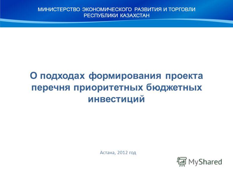 О подходах формирования проекта перечня приоритетных бюджетных инвестиций Астана, 2012 год МИНИСТЕРСТВО ЭКОНОМИЧЕСКОГО РАЗВИТИЯ И ТОРГОВЛИ РЕСПУБЛИКИ КАЗАХСТАН