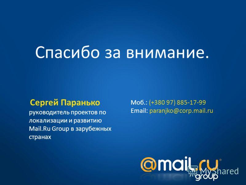 Спасибо за внимание. Сергей Паранько руководитель проектов по локализации и развитию Mail.Ru Group в зарубежных странах Моб.: (+380 97) 885-17-99 Email: paranjko@corp.mail.ru