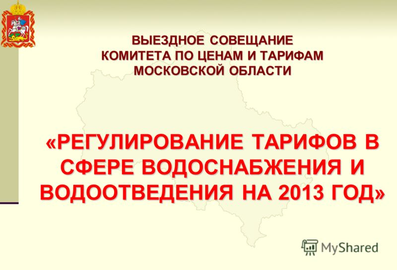 ВЫЕЗДНОЕ СОВЕЩАНИЕ КОМИТЕТА ПО ЦЕНАМ И ТАРИФАМ МОСКОВСКОЙ ОБЛАСТИ «РЕГУЛИРОВАНИЕ ТАРИФОВ В СФЕРЕ ВОДОСНАБЖЕНИЯ И ВОДООТВЕДЕНИЯ НА 2013 ГОД»