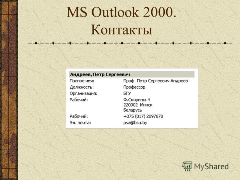 MS Outlook 2000. Контакты Контакт – электронная визитная карточка определенного человека, содержащая набор сведений о нем: полное имя, адрес электронной почты, должность, рабочий и домашний адреса, телефоны и т.д. Можно задать около 100 характеристик