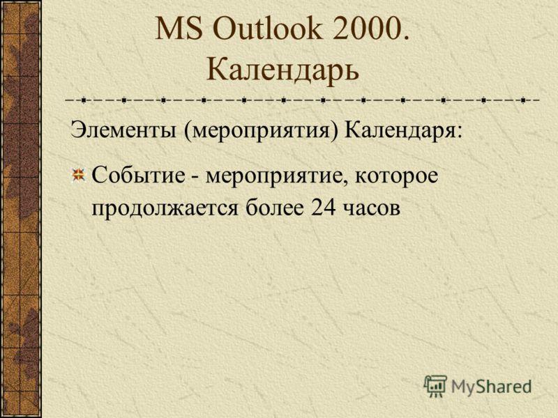 MS Outlook 2000. Календарь Элементы (мероприятия) Календаря: Встреча - мероприятие, для которого резервируется время в Календаре, на которое никто автоматически (посредством электронной почты) не приглашается