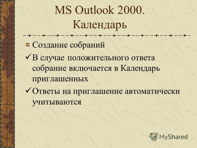 MS Outlook 2000. Календарь Создание собраний После сохранения происходит автоматическая отправка приглашений Приглашенные выбирают варианты ответа на приглашение: Принять, Отклонить, Под вопросом