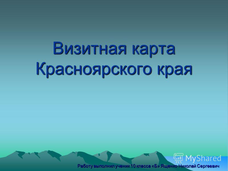 Визитная карта Красноярского края Работу выполнил ученик 10 класса «Б» Ященко Николай Сергеевич