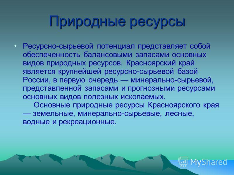 Природные ресурсы Ресурсно-сырьевой потенциал представляет собой обеспеченность балансовыми запасами основных видов природных ресурсов. Красноярский край является крупнейшей ресурсно-сырьевой базой России, в первую очередь минерально-сырьевой, предст
