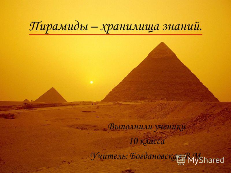 Пирамиды – хранилища знаний. Выполнили ученики 10 класса Учитель: Богдановская В.М.