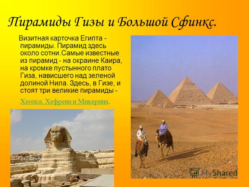 Визитная карточка Египта - пирамиды. Пирамид здесь около сотни.Самые известные из пирамид - на окраине Каира, на кромке пустынного плато Гиза, нависшего над зеленой долиной Нила. Здесь, в Гизе, и стоят три великие пирамиды - Хеопса, Хефрена и Микерин