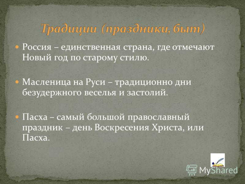 Россия – единственная страна, где отмечают Новый год по старому стилю. Масленица на Руси – традиционно дни безудержного веселья и застолий. Пасха – самый большой православный праздник – день Воскресения Христа, или Пасха.