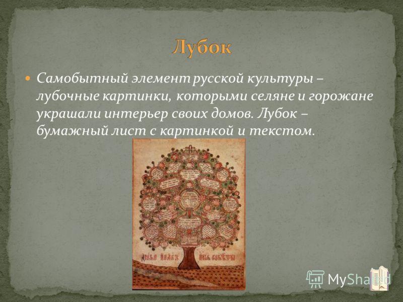 Самобытный элемент русской культуры – лубочные картинки, которыми селяне и горожане украшали интерьер своих домов. Лубок – бумажный лист с картинкой и текстом.
