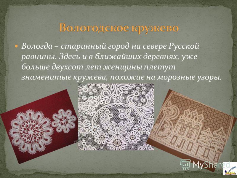 Вологда – старинный город на севере Русской равнины. Здесь и в ближайших деревнях, уже больше двухсот лет женщины плетут знаменитые кружева, похожие на морозные узоры.