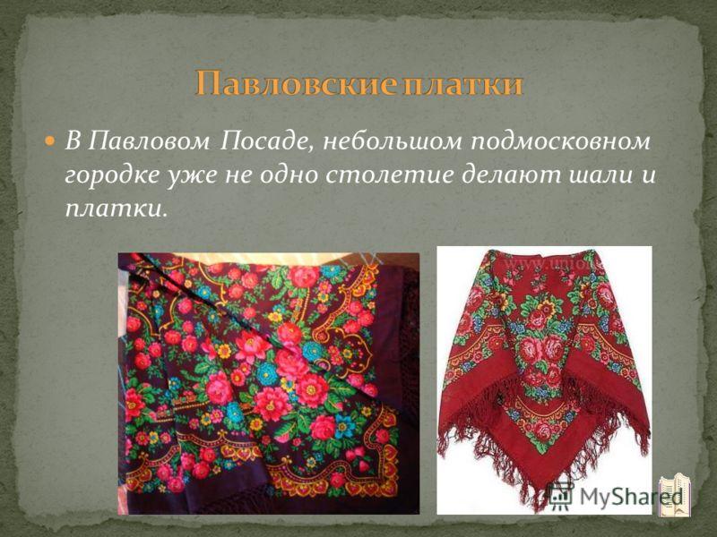 В Павловом Посаде, небольшом подмосковном городке уже не одно столетие делают шали и платки.