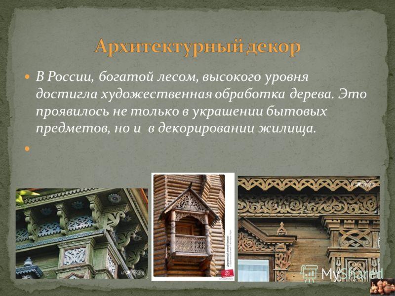 В России, богатой лесом, высокого уровня достигла художественная обработка дерева. Это проявилось не только в украшении бытовых предметов, но и в декорировании жилища.