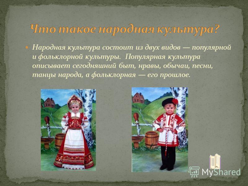 Народная культура состоит из двух видов популярной и фольклорной культуры. Популярная культура описывает сегодняшний быт, нравы, обычаи, песни, танцы народа, а фольклорная его прошлое.