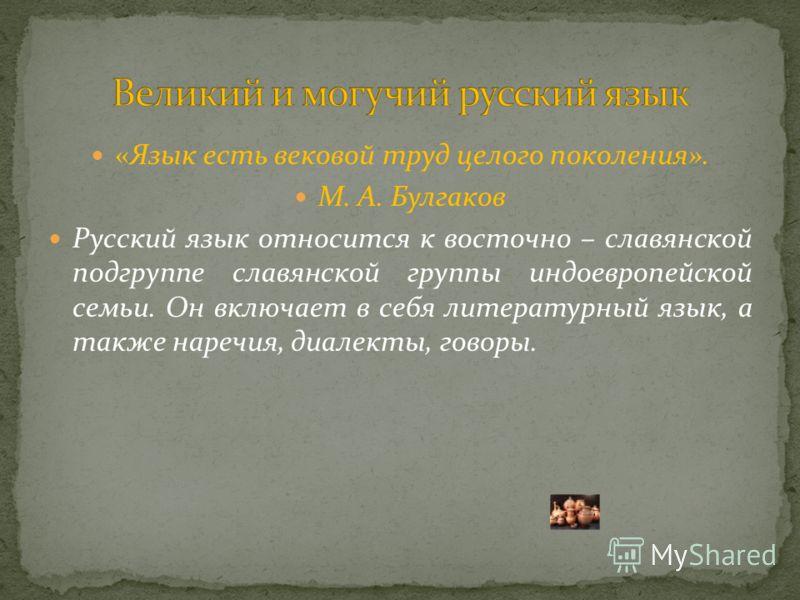 «Язык есть вековой труд целого поколения». М. А. Булгаков Русский язык относится к восточно – славянской подгруппе славянской группы индоевропейской семьи. Он включает в себя литературный язык, а также наречия, диалекты, говоры.