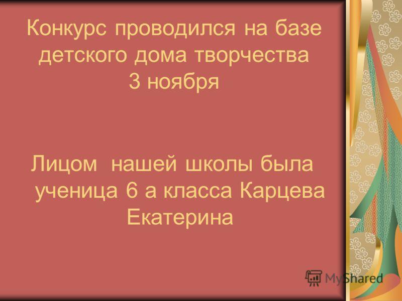 Конкурс проводился на базе детского дома творчества 3 ноября Лицом нашей школы была ученица 6 а класса Карцева Екатерина