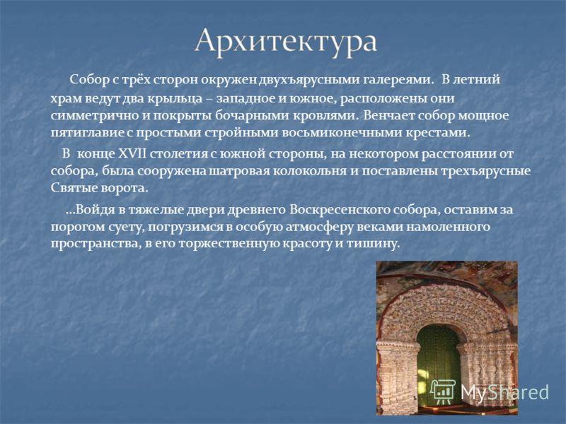 Собор с трёх сторон окружен двухъярусными галереями. В летний храм ведут два крыльца – западное и южное, расположены они симметрично и покрыты бочарными кровлями. Венчает собор мощное пятиглавие с простыми стройными восьмиконечными крестами. В конце