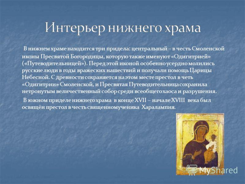 В нижнем храме находится три придела: центральный – в честь Смоленской иконы Пресвятой Богородицы, которую также именуют «Одигитрией» («Путеводительницей»). Перед этой иконой особенно усердно молились русские люди в годы вражеских нашествий и получал